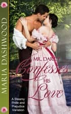 Mr. Darcy Confesses His Love - A Steamy Pride and Prejudice Variation ebook by