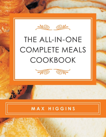 The All-In-One Complete Meals Cookbook ebook by Max Higgins