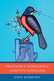 Freedom and Indigenous Constitutionalism ebook by John Borrows