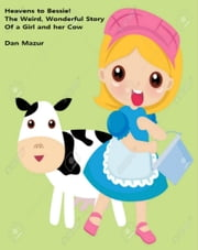 Heavens to Bessie: The Weird, Wonderful Story of a Girl and Her Cow ebook by Dan Mazur