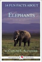 14 Fun Facts About Elephants: A 15-Minute Book ebook by Caitlind L. Alexander