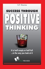 Success Through Positive Thinking: It is half emptyor half full is the way you look at it ebook by S. P. Sharma
