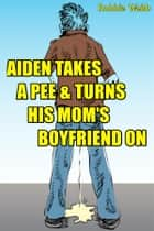 Aiden(18) Takes A Pee & Turns His Mom's Boyfriend On ebook by Robbie Webb