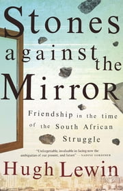 Stones Against the Mirror - Friendship in the time of the South African Struggle ebook by Hugh Lewin