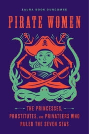 Pirate Women - The Princesses, Prostitutes, and Privateers Who Ruled the Seven Seas ebook by Laura Sook Duncombe