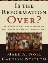 Is the Reformation Over? - An Evangelical Assessment of Contemporary Roman Catholicism ebook by Mark A. Noll,Carolyn Nystrom