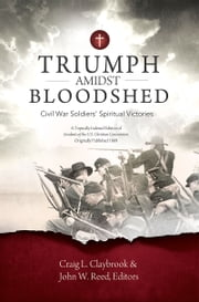 Triumph Amidst Bloodshed - Civil War Soldiers' Spiritual Victories ebook by Dr. John Reed,Craig Claybrook
