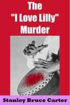 The 'I Love Lilly' Murder ebook by Stanley Bruce Carter