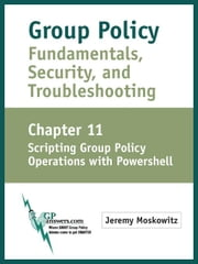 Group Policy Fundamentals, Security, and Troubleshooting: Chapter 11: Scripting Group Policy Operations with PowerShell ebook by Moskowitz, Jeremy A