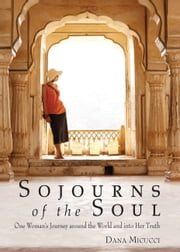 Sojourns of the Soul - One Woman's Journey Around the World and into Her Truth ebook by Dana Micucci
