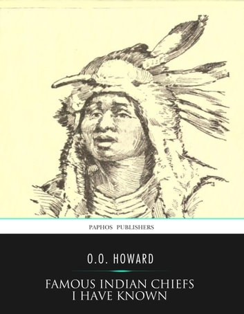 Famous Indian Chiefs I Have Known ebook by O.O. Howard
