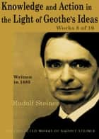 Knowledge and Action in the Light of Goethe's Ideas: Works 8 of 16 ebook by Rudolf Steiner