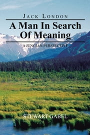 Jack London: A Man In Search Of Meaning - A Jungian Perspective ebook by Stewart Gabel