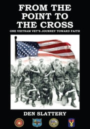 From the Point to the Cross - One Vietnam Vet's Journey Toward Faith ebook by Den Slattery