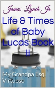 Life and Times of Baby Lucas My Grandpa (Esq. Virtuoso) ebook by James Lynch Jr