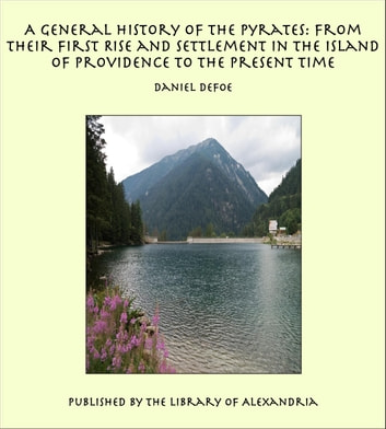 A General History of the Pyrates: from Their First Rise and Settlement in the Island of Providence to the Present Time ebook by Daniel Defoe