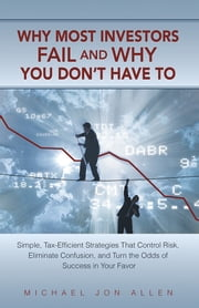 Why Most Investors Fail and Why You Dont Have To - Simple, Tax-Efficient Strategies that Control Risk, Eliminate Confusion, and Turn the Odds of Success in Your Favor ebook by Michael Jon Allen