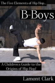 B-Boys: A Children's Guide to the Origins of Hip Hop ebook by Lamont Clark