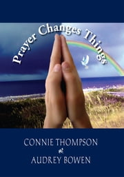 Prayer Changes Things ebook by Connie Thompson and Audrey Bowen