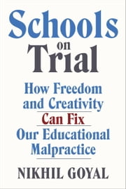 Schools on Trial - How Freedom and Creativity Can Fix Our Educational Malpractice ebook by Nikhil Goyal