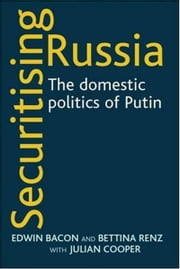 Securitising Russia - The Domestic Politics of Vladimir Putin ebook by Edwin Bacon,Bettina Renz,Julian Cooper,Bettina Renz,Julian Cooper