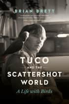 Tuco and the Scattershot World - A Life with Birds ebook by Brian Brett