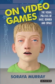 On Video Games - The Visual Politics of Race, Gender and Space ebook by Soraya Murray