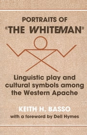 Portraits of 'the Whiteman' - Linguistic Play and Cultural Symbols among the Western Apache ebook by Keith H. Basso