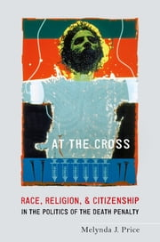At the Cross - Race, Religion, and Citizenship in the Politics of the Death Penalty ebook by Melynda J. Price
