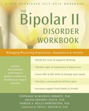 The Bipolar II Disorder Workbook: Managing Recurring Depression, Hypomania, and Anxiety ebook by Roberts, Stephanie McMurrich