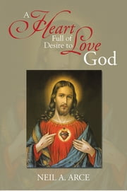 A Heart Full of Desire to Love God ebook by Neil A. Arce