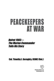 Peacekeepers at War: Beirut 1983—The Marine Commander Tells His Story ebook by Col. Timothy J. Geraghty, USMC (Ret.),Gen. Alfred M. Gray, Jr., USMC (Ret.), 29th Commandant
