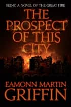 The Prospect of This City - Being a Novel of the Great Fire ebook by Eamonn Martin Griffin