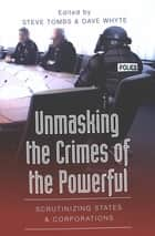 Unmasking the Crimes of the Powerful - Scrutinizing States and Corporations ebook by Steve Tombs, Dave Whyte