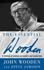 The Essential Wooden: A Lifetime of Lessons on Leaders and Leadership eBook by John Wooden, Steve Jamison