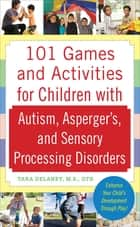 101 Games and Activities for Children With Autism, Asperger's and Sensory Processing Disorders ebook by