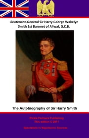 The Autobiography Of Lieutenant-General Sir Harry Smith, Baronet of Aliwal on the Sutlej, G.C.B. - Edited with the addition of some supplementary Chapters by G. C. Moore Smith M.A. ebook by Pickle Partners Publishing,Lieutenant-General Sir Harry [Henry] George Wakelyn Smith G.C.B. Bart.,G. C. Moore Smith
