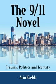 The 9/11 Novel - Trauma, Politics and Identity ebook by Arin Keeble