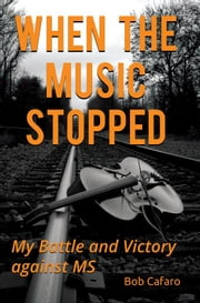When the Music Stopped: My Battle and Victory against MS ebook by Bob Cafaro