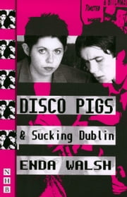 Disco Pigs & Sucking Dublin (NHB Modern Plays) ebook by Enda Walsh