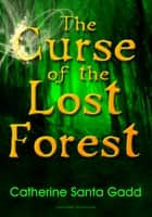The Curse of the Lost Forest ebook by Catherine Santa Gadd