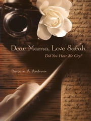 Dear Mama, Love Sarah - Did You Hear Me Cry? ebook by Barbara  A. Andrews