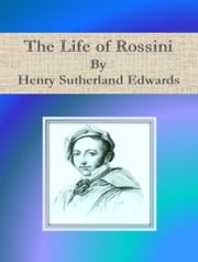 The Life of Rossini ebook by Henry Sutherland Edwards