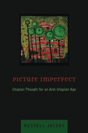 Picture Imperfect - Utopian Thought for an Anti-Utopian Age ebook by Russell Jacoby
