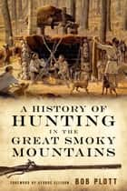 A History of Hunting in the Great Smoky Mountains ebook by Bob Plott