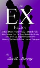 "The ""EX"" Factor - What Does Your ""EX"" Stand For? ebook by Lisa R. Murray"