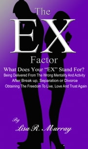 "The ""EX"" Factor - What Does Your ""EX"" Stand For? - Being Delivered From the Wrong Mentality And Activity ebook by Lisa R. Murray"