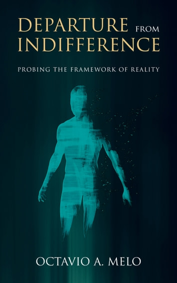 Departure From Indifference - Probing the Framework of Reality ebook by Octavio A. Melo