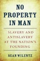 No Property in Man - Slavery and Antislavery at the Nation's Founding ebook by Sean Wilentz