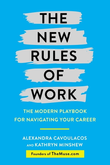 The New Rules of Work - The Modern Playbook for Navigating Your Career ebook by Kathryn Minshew,Alexandra Cavoulacos